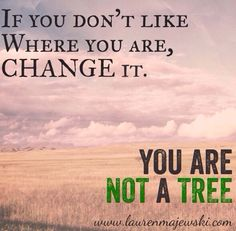If you don't like where you are, change it. You are not a tree. Truths quotes inspiration