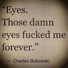 Charles Bukowski's stories and love poems contain the kind of passionate love quotes most women are yearning to hear their lovers' share. - 12 Times Poet Charles Bukowski Made Us Weak In The Knees Country Love Quotes, Cute Love Quotes, Love Poems, Love Quotes For Him, Beautiful Eyes Quotes, Eyes Quotes Love, Dark Love Quotes, Enjoy Quotes, Charles Bukowski Citations