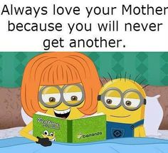 Always Love Your Mother Because You Will Never Get Another minion minions minion quotes minion quotes and sayings