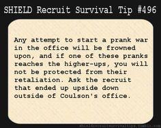 S.H.I.E.L.D. Recruit Survival Tip #496: Any attempt to start a prank war in the office will be frowned upon, and if one of these pranks reaches the higher-ups, you will not be protected from their retaliation. Ask the recruit that ended up upside down outside of Coulson's office.  [Submitted by pen2sword]