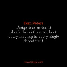 """""""Design is so critical it should be on the agenda of every meeting in every single department."""", Tom Peters"""