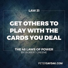 "Law 31: Get others to Play with the Cards you Deal ""The best deceptions are the ones that seem to give the other person a choice: Your victims feel they are in control but are actually your puppets. Give people options that come out in your favour whichever one they choose. Force them to make choices between the lesser of two evils both of which serve your purpose. Put them on the horns of a dilemma: they are gored wherever they turn."" -Robert Greene The 48 Laws of Power"