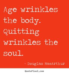 Douglas MacArthur Quotes - Age wrinkles the body. Quitting wrinkles the soul.