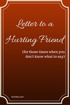 A Letter To a Hurting Friend - for those times when you don't know what to say.