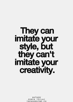 They can imitate your style, but they can't imitate your creativity