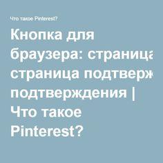 Кнопка для браузера: страница подтверждения   Что такое Pinterest?