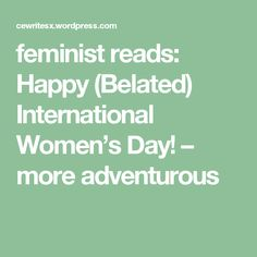 feminist reads: Happy (Belated) International Women's Day! – more adventurous