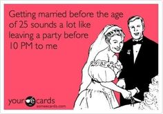 Getting married before the age of 25 sounds a lot like leaving the party before 10PM to me #someecard #lol #funny