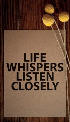 Life whispers. Listen closely. (Because if you don't, it'll dial the volume WAY up!)