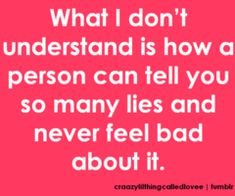 What I don't understand is how a person can tell you so many lies and never feel bad about it.