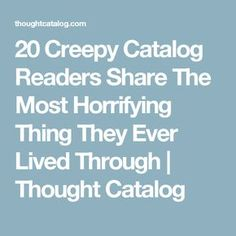 20 Creepy Catalog Readers Share The Most Horrifying Thing They Ever Lived Through | Thought Catalog