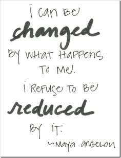 I can be changed by what happens to be. I refuse to be reduced by it. -Maya Angelou