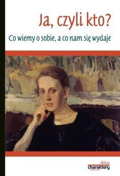 """""""Ja, czyli kto? Co wiemy o sobie, a co nam się wydaje"""", red. Adam Cedro, Charaktery, Kielce 2016. 206 stron"""