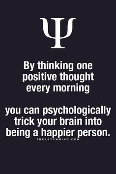 By thinking one positive thought every morning... You can psychologically trick your brain into being happier person.