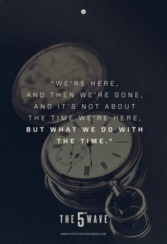 """""""We're here, and then we're gone, and it's not about the time we're here, but what we do with the time."""""""