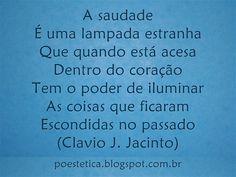 A saudade É uma lampada estranha Que quando está acesa Dentro do coração Tem o poder de iluminar As coisas que ficaram Escondidas no passado (Clavio J. Jacinto)
