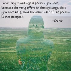 And never try to change a person you love, because the very effort to change says that you love half, and the other half of the person is not accepted ~ Osho Osho, Spiritual Wisdom, Spiritual Awakening, Tantra, Meditation, Spiritual Teachers, Thought Provoking, Wisdom Quotes, Reiki