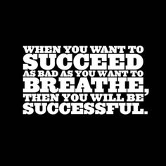When you want to succeed as bad as you want to breathe, then you will be successful.  from Inspiration Station's Persist channel