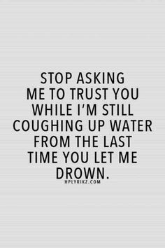 """Stop asking me to trust you while I'm still coughing up water from the last time you let me drown."""