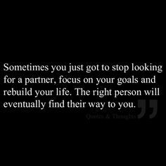 Sometimes you just got to stop looking for a partner, focus on your goals and rebuild your life. The right person will eventually find their way to you. - Will you accept a meeting with your soul mate? Go here - http://www.textapsychicquestion.co.uk/lflv2b