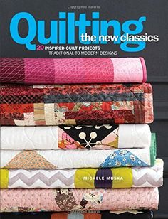 Quilting the New Classics: 20 Inspired Quilt Projects: Traditional to Modern Designs by Michele Muska