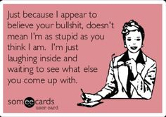Free and Funny Confession Ecard: Just because I appear to believe your bullshit, doesn't mean I'm as stupid as you think I am. I'm just laughing inside and waiting to see what% Create and send your own custom Confession ecard. Great Quotes, Quotes To Live By, Me Quotes, Funny Quotes, Inspirational Quotes, Someecards Funny, Liars Quotes, Hilarious Sayings, Hilarious Animals