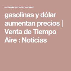 gasolinas y dólar aumentan precios   Venta de Tiempo Aire : Noticias