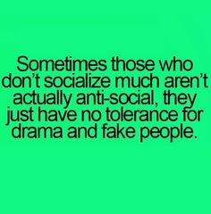 Sometimes those who don't socialize much aren't actually anti-social, they just have no tolerance for drama and fake people.