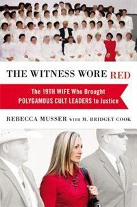 The Witness Wore Red: The 19th Wife Who Brought Polygamous Cult Leaders To Justice Book by Rebecca Musser | Hardcover | chapters.indigo.ca