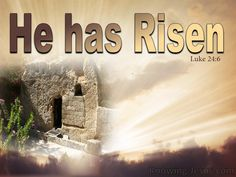 Luke 24:6-7 (KJV) ~ He is not here, but is risen: remember how he spake unto you when he was yet in Galilee, Saying, The Son of man must be delivered into the hands of sinful men, and be crucified, and the third day rise again.