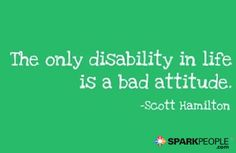 The only disability in life is a bad attitude.   via @SparkPeople #motivation #quotes