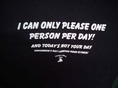 I can only please one person per day. Today's not your day. My Person, Cards Against Humanity, Island, Canning, Tees, Day, Block Island, T Shirts, Tee Shirts