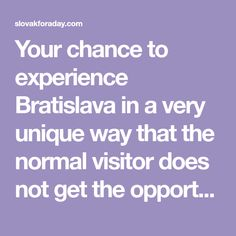 Your chance to experience Bratislava in a very unique way that the normal visitor does not get the opportunity to be exposed to. Bratislava, Opportunity, Unique