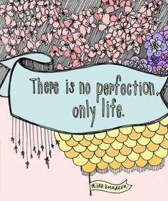 There is no perfection, only life. -Milan Kundera.