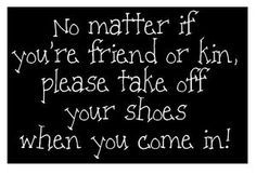 No matter if you're friend or kin, please take off your shoes when you come in.