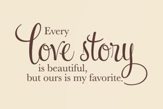 every love story is beautiful, but ours is my FAVORITE<3