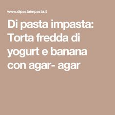 Di pasta impasta: Torta fredda di yogurt e banana con agar- agar