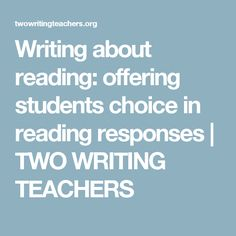 Writing about reading: offering students choice in reading responses | TWO WRITING TEACHERS