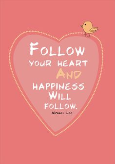follow your heart and happiness will follow...This is so true! Hubby and I did this today. :)