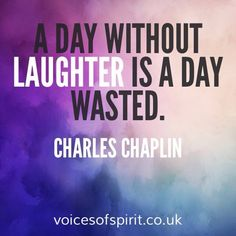A day without laughter is a day wasted. Charlie Chaplin.