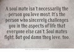 "I'm not entirely certain I believe in ""soul mates"" but I do believe the best partner for me is one that challenges me to be a better me. He challenges my patience at times, but I need the practice ;)"