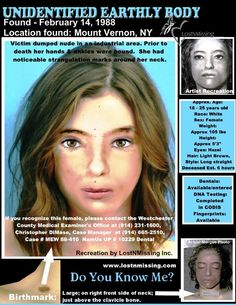 Unidentified Deceased Female Date found: February 14, 1988 Location found: Mount Vernon, NY GPS: 10 Carleton Avenue, Mount Vernon, NY.She was placed nude with her arms and hands out to the side, and her legs crossed at the ankles. Victim clothes were not on the scene of where she was dumped. Victim was bound at the hands and ankles prior to being dumped. Strangulation marks around neck.