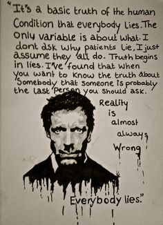 House MD - It's a basic trust of the human condition that everybody lies. The only variable is about what. I don't ask why patients lie, I just assume they all do. Truth becomes in lies. I've found that when you want to know the truth about somebody that someone is probably the last person you should ask. Reality is almost always wrong. Everybody lies.