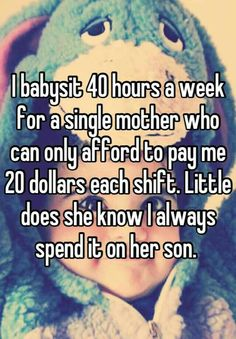 I babysit 40 hours a week for a single mother who can only afford to pay me 20 dollars each shift. Little does she know I always spend it on her son. Sweet Stories, Cute Stories, Cute Quotes, Funny Quotes, Whisper Quotes, Whisper Confessions, Human Kindness, Touching Stories, Faith In Humanity Restored