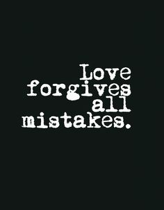 Love forgives all mistakes.