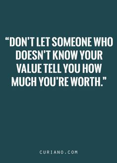 DON'T LET SOMEONE WHO DOESN'T KNOW YOUR VALUE TELL YOU TELL YOU HOW MUCH YOU'RE WORTH.