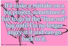 "If I make a mistake on a big project, sometimes it has to go in the ""time out"" bag until I'm no longer angry at it and can go back to it."