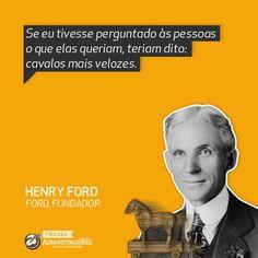 """Se eu tivesse perguntado às pessoas o que elas queriam, teriam dito: cavalos mais velozes""""  - Henry Ford  Veja outras frases noPortal Administradores"""