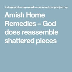 Amish Home Remedies – God does reassemble shattered pieces