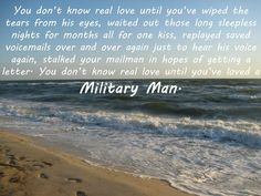 """This is very """"Navy wife"""" of me to post, but just this once I'll play the role. I can't say that I agree that you haven't known real love until you've loved a military man, but I CAN say that you'll never find a stronger love than that of two people who choose to live a life of Sacrifice (with a capital S) military style."""